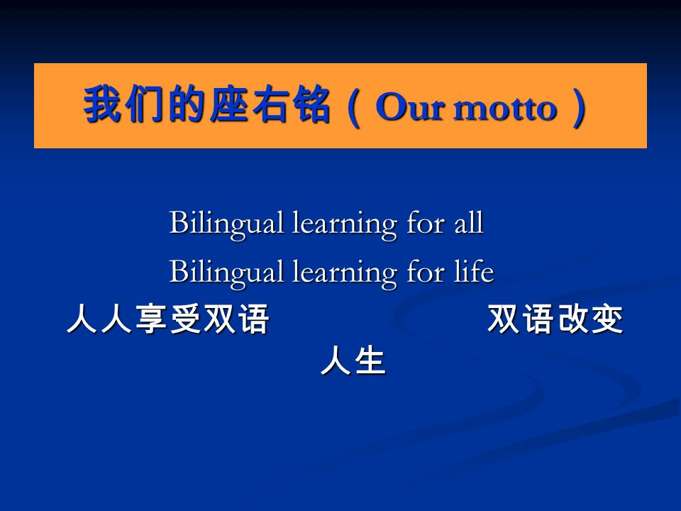 我们的座右铭( Our motto ) Bilingual learning for all Bilingual learning for all Bilingual learning for life Bilingual learning for life 人人享受双语 双语改变 人生 人人享受双语 双语改变 人生