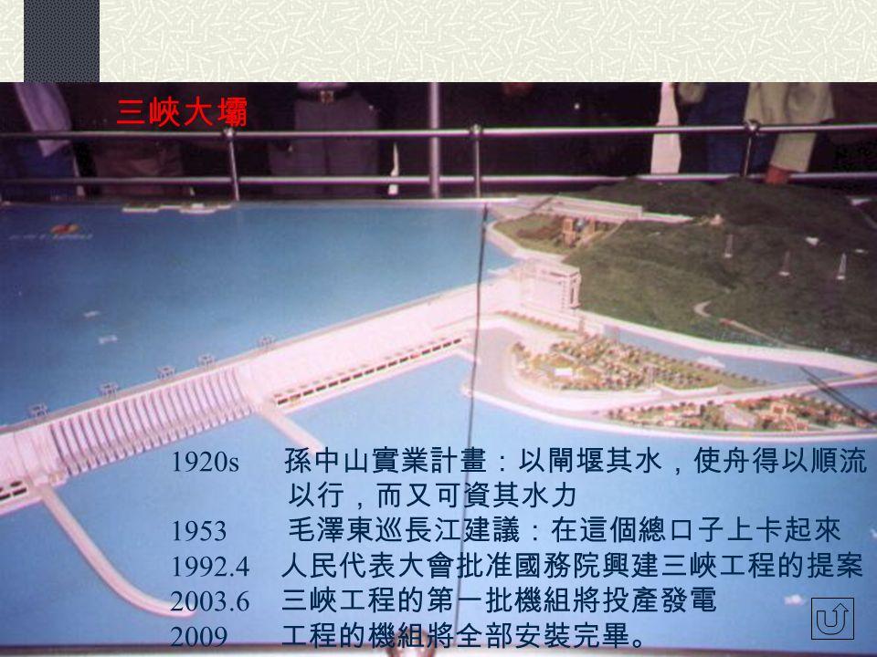 三峽大壩 1920s 孫中山實業計畫:以閘堰其水,使舟得以順流 以行,而又可資其水力 1953 毛澤東巡長江建議:在這個總口子上卡起來 1992.4 人民代表大會批准國務院興建三峽工程的提案 2003.6 三峽工程的第一批機組將投產發電 2009 工程的機組將全部安裝完畢。