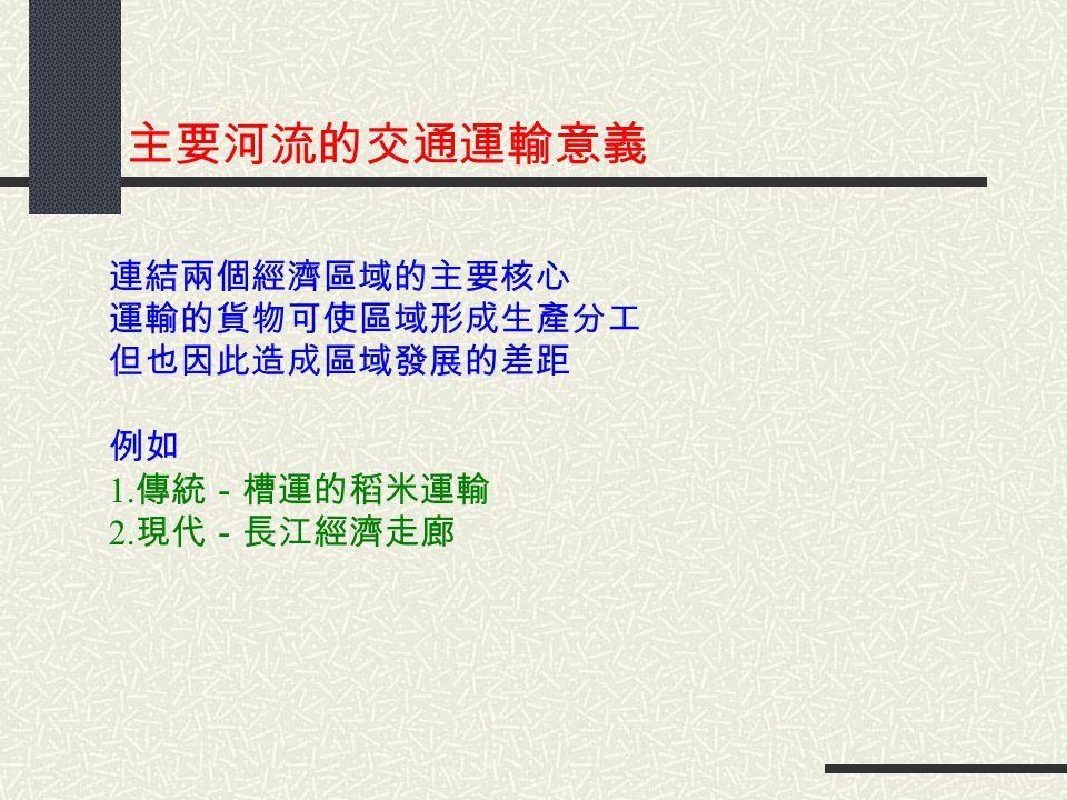 主要河流的交通運輸意義 連結兩個經濟區域的主要核心 運輸的貨物可使區域形成生產分工 但也因此造成區域發展的差距 例如 1. 傳統-槽運的稻米運輸 2. 現代-長江經濟走廊