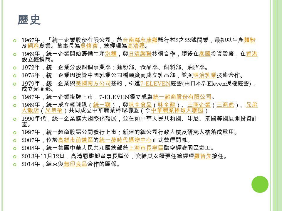 歷史 1967 年,「統一企業股份有限公司」於台南縣永康鄉鹽行村 2 之 22 號開業,最初以生產麵粉 及飼料創業。董事長為吳修齊,總經理為高清愿。台南縣永康鄉麵粉飼料吳修齊高清愿 1969 年,統一企業開始籌備生產泡麵,與日清製粉技術合作,隨後在泰國投資設廠,在香港 設立經銷商。泡麵日清製粉泰國香港 1972 年,統一企業分設四個事業部:麵粉部、食品部、飼料部、油脂部。 1975 年,統一企業因接管中國乳業公司橋頭廠而成立乳品部,並與明治乳業技術合作。明治乳業 1979 年,統一企業與美國南方公司簽約,引進 7-ELEVEN 經營 ( 由日本 7-Eleven 授權經營 ) , 成立超商部。美國南方公司 7-ELEVEN 1987 年,統一企業掛牌上市, 7-ELEVEN 獨立成為統一超商股份有限公司。統一超商股份有限公司 1989 年,統一成立棒球隊(統一獅),與味全食品(味全龍)、三商企業(三商虎)、兄弟 大飯店(兄弟象)共同成立中華職業棒球聯盟(今中華職業棒球大聯盟)統一獅味全食品味全龍三商企業三商虎兄弟 大飯店兄弟象中華職業棒球大聯盟 1990 年代,統一企業擴大國際化發展,並在如中華人民共和國、印尼、泰國等國展開投資計 畫。 1997 年,統一超商股票公開發行上市;新建的總公司行政大樓及研究大樓落成啟用。 2007 年,位於高雄市前鎮區的統一夢時代購物中心正式營運開幕。高雄市前鎮區統一夢時代購物中心 2008 年,統一集團中華人民共和國總部於上海市長寧區臨空經濟園區動工。上海市長寧區 2013 年 11 月 12 日,高清愿辭卸董事長職位,交給其女婿現任總經理羅智先接任。羅智先 2014 年,結束與無印良品合作的關係。無印良品