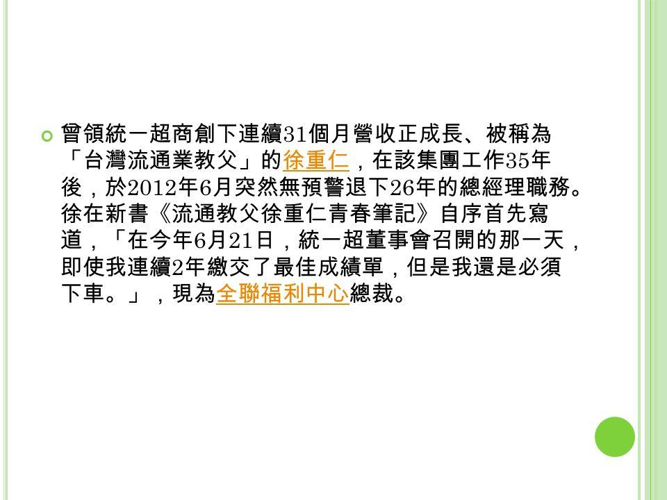 曾領統一超商創下連續 31 個月營收正成長、被稱為 「台灣流通業教父」的徐重仁,在該集團工作 35 年 後,於 2012 年 6 月突然無預警退下 26 年的總經理職務。 徐在新書《流通教父徐重仁青春筆記》自序首先寫 道,「在今年 6 月 21 日,統一超董事會召開的那一天, 即使我連續 2 年繳交了最佳成績單,但是我還是必須 下車。」,現為全聯福利中心總裁。徐重仁全聯福利中心