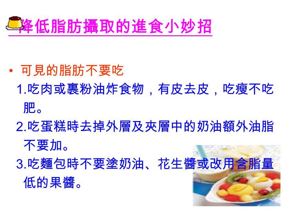 降低脂肪攝取的進食小妙招 以米飯等全穀類為主食 吃飯配菜,而不是吃菜配飯 牛奶的脂肪可減少 選用脫脂奶或低脂奶