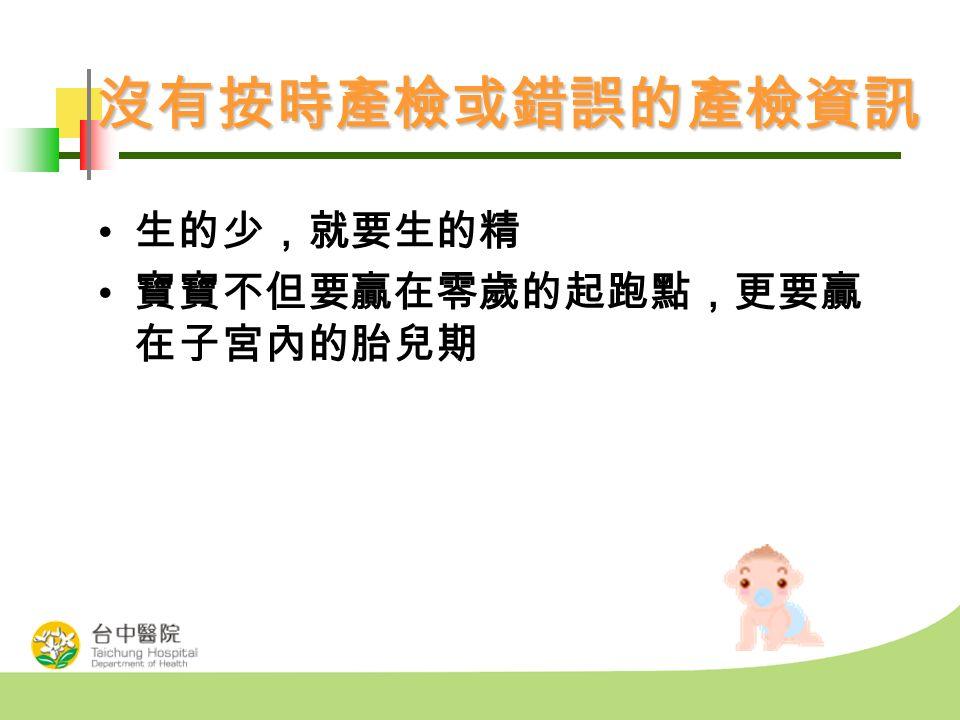 沒有按時產檢或錯誤的產檢資訊 生的少,就要生的精 寶寶不但要贏在零歲的起跑點,更要贏 在子宮內的胎兒期