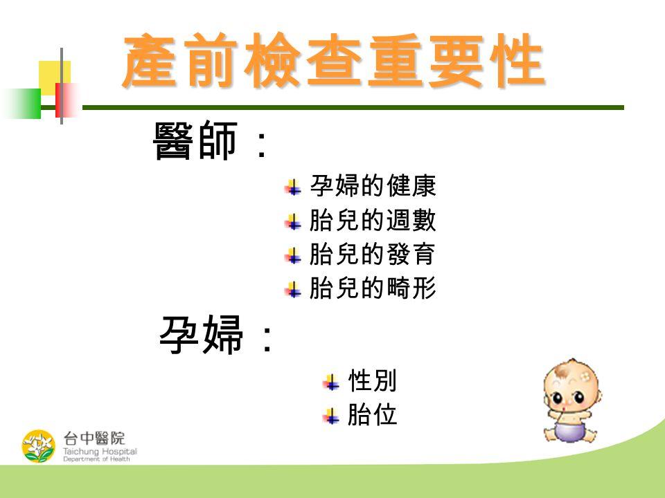 產前檢查重要性 醫師: 孕婦的健康 胎兒的週數 胎兒的發育 胎兒的畸形 孕婦: 性別 胎位