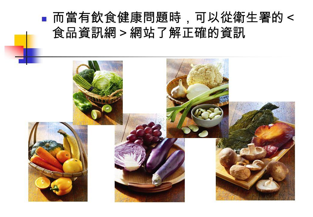 而當有飲食健康問題時,可以從衛生署的< 食品資訊網>網站了解正確的資訊