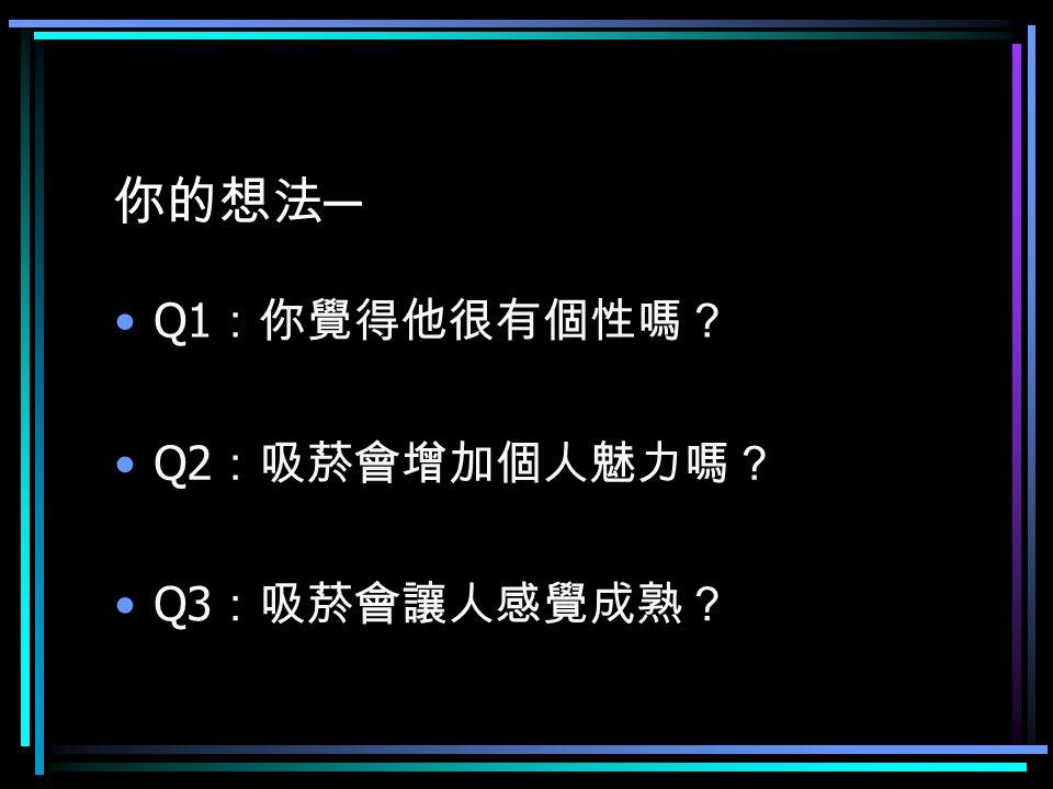 你的想法 ─ Q1 :你覺得他很有個性嗎? Q2 :吸菸會增加個人魅力嗎? Q3 :吸菸會讓人感覺成熟?
