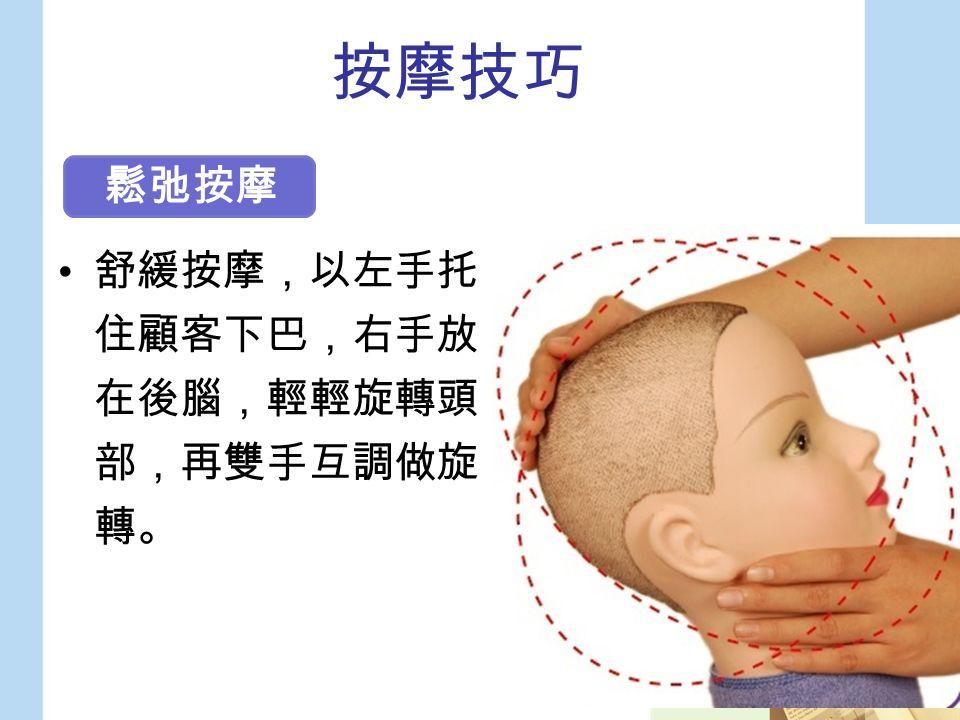按摩技巧 舒緩按摩,以左手托 住顧客下巴,右手放 在後腦,輕輕旋轉頭 部,再雙手互調做旋 轉。 鬆弛按摩
