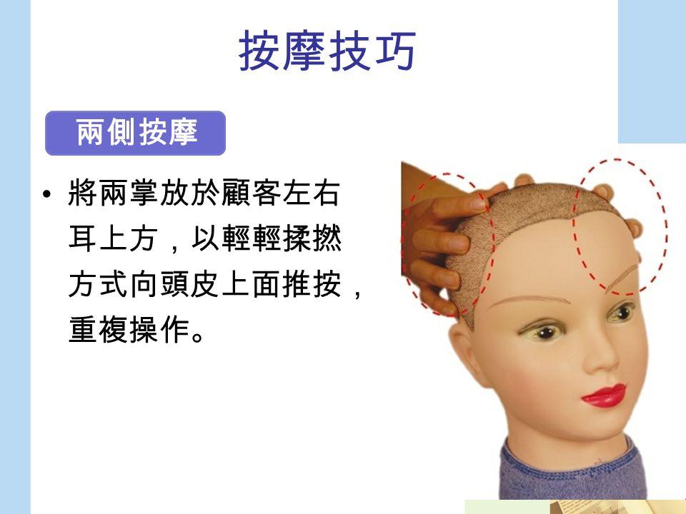 按摩技巧 將兩掌放於顧客左右 耳上方,以輕輕揉撚 方式向頭皮上面推按, 重複操作。 兩側按摩