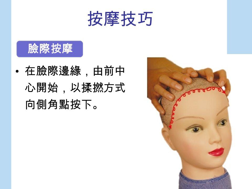 按摩技巧 在臉際邊緣,由前中 心開始,以揉撚方式 向側角點按下。 臉際按摩