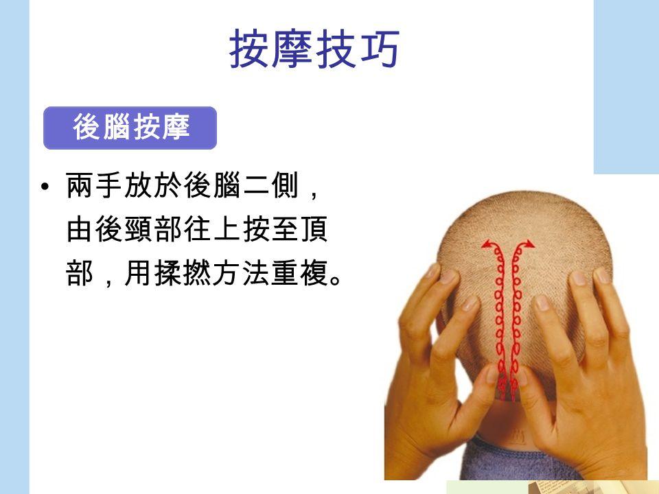 按摩技巧 兩手放於後腦二側, 由後頸部往上按至頂 部,用揉撚方法重複。 後腦按摩