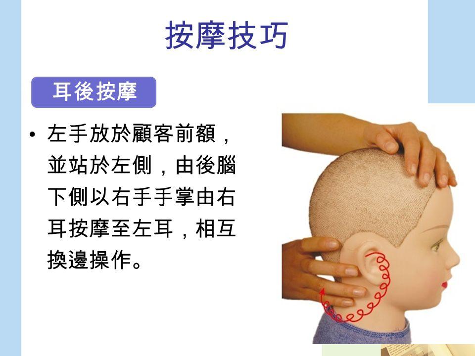 按摩技巧 左手放於顧客前額, 並站於左側,由後腦 下側以右手手掌由右 耳按摩至左耳,相互 換邊操作。 耳後按摩