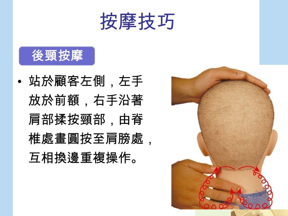 按摩技巧 站於顧客左側,左手 放於前額,右手沿著 肩部揉按頸部,由脊 椎處畫圓按至肩膀處, 互相換邊重複操作。 後頸按摩