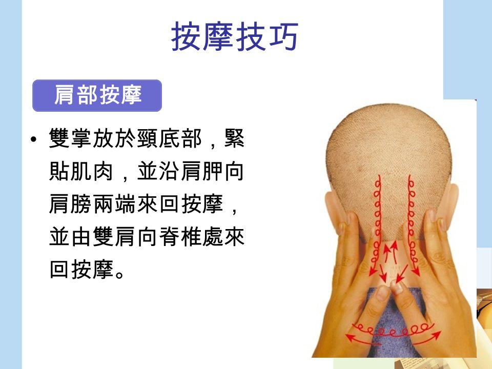 按摩技巧 雙掌放於頸底部,緊 貼肌肉,並沿肩胛向 肩膀兩端來回按摩, 並由雙肩向脊椎處來 回按摩。 肩部按摩