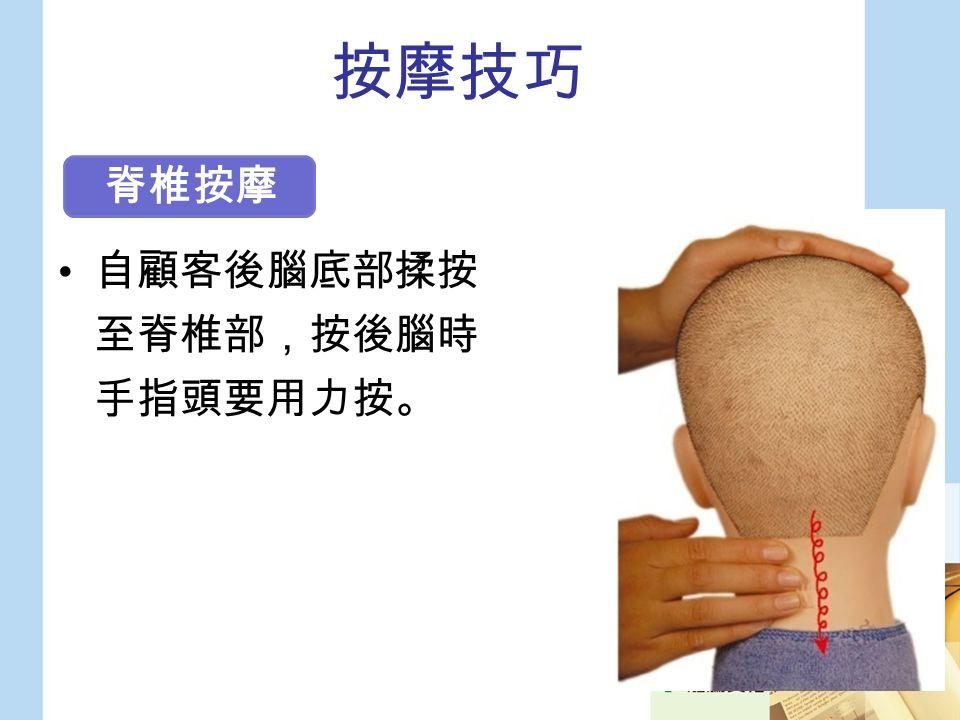 按摩技巧 自顧客後腦底部揉按 至脊椎部,按後腦時 手指頭要用力按。 脊椎按摩