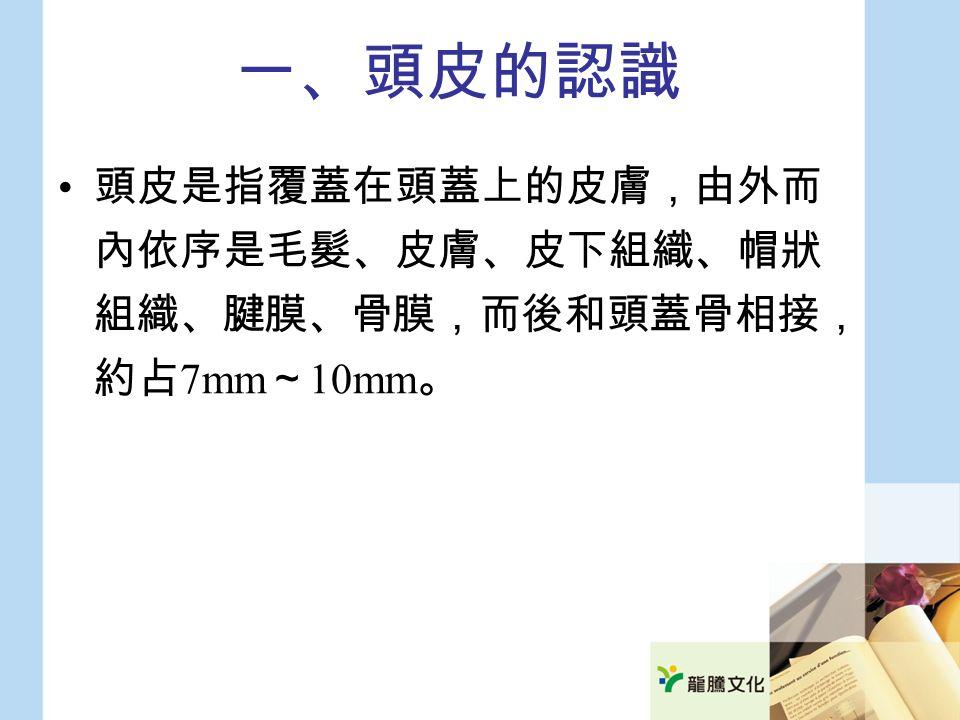 一、頭皮的認識 頭皮是指覆蓋在頭蓋上的皮膚,由外而 內依序是毛髮、皮膚、皮下組織、帽狀 組織、腱膜、骨膜,而後和頭蓋骨相接, 約占 7mm ~ 10mm 。
