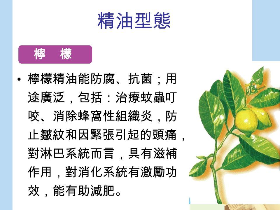 精油型態 檸檬精油能防腐、抗菌;用 途廣泛,包括:治療蚊蟲叮 咬、消除蜂窩性組織炎,防 止皺紋和因緊張引起的頭痛, 對淋巴系統而言,具有滋補 作用,對消化系統有激勵功 效,能有助減肥。 檸 檬