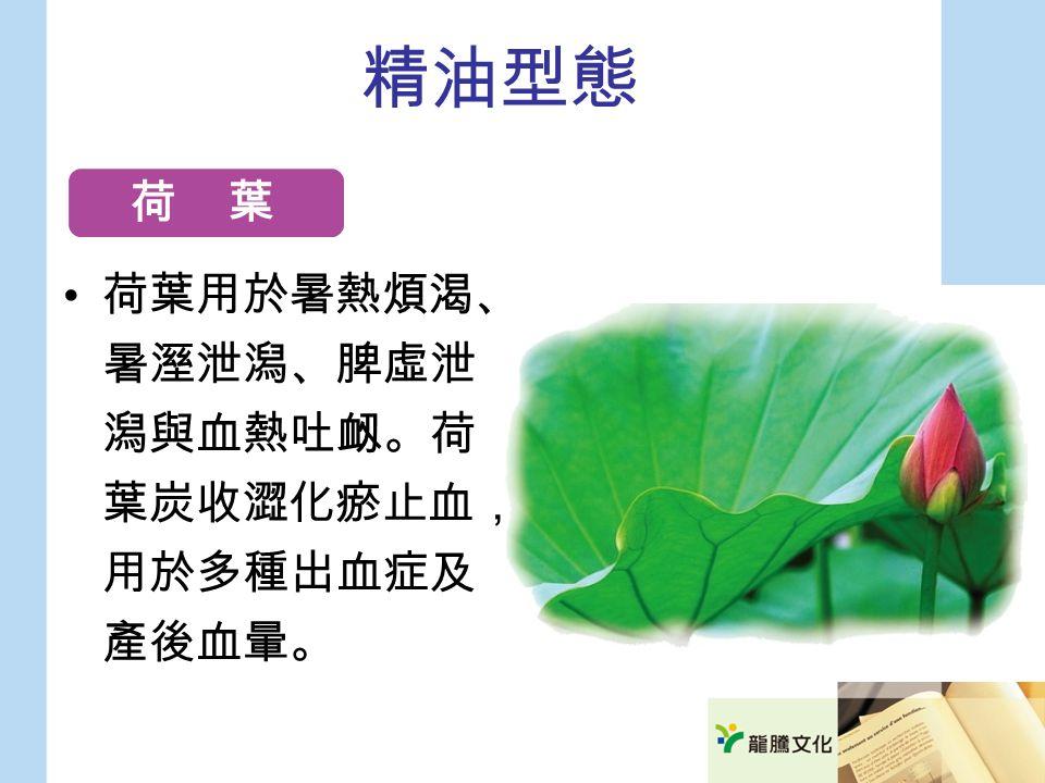 精油型態 荷葉用於暑熱煩渴、 暑溼泄潟、脾虛泄 潟與血熱吐衂。荷 葉炭收澀化瘀止血, 用於多種出血症及 產後血暈。 荷 葉