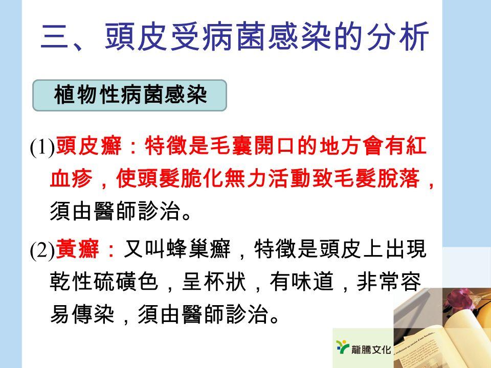 三、頭皮受病菌感染的分析 (1) 頭皮癬:特徵是毛囊開口的地方會有紅 血疹,使頭髮脆化無力活動致毛髮脫落, 須由醫師診治。 (2) 黃癬:又叫蜂巢癬,特徵是頭皮上出現 乾性硫磺色,呈杯狀,有味道,非常容 易傳染,須由醫師診治。 植物性病菌感染
