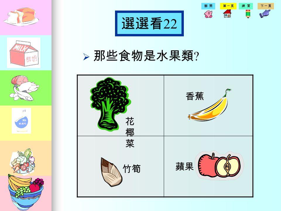 第一頁練習下一頁離開 選選看 21 那那些食物是蛋豆魚肉類 米飯 豆腐 肉 西瓜