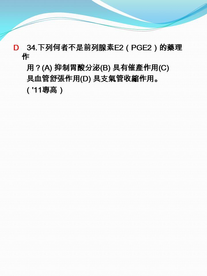 D 34. 下列何者不是前列腺素 E2 ( PGE2 )的藥理 作 用? (A) 抑制胃酸分泌 (B) 具有催產作用 (C) 具血管舒張作用 (D) 具支氣管收縮作用。 ( 11 專高)
