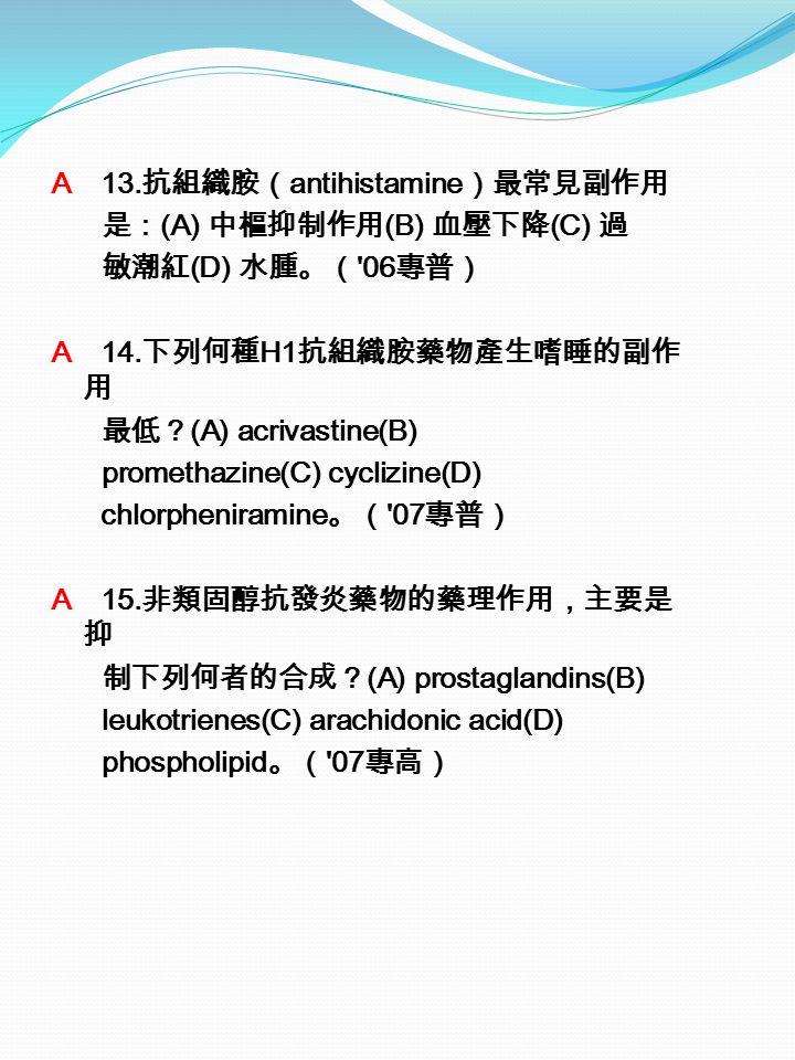A 13. 抗組織胺( antihistamine )最常見副作用 是: (A) 中樞抑制作用 (B) 血壓下降 (C) 過 敏潮紅 (D) 水腫。( 06 專普) A 14.