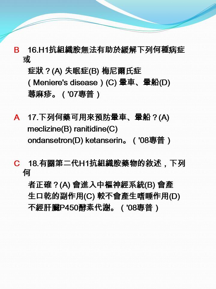 B 16.H1 抗組織胺無法有助於緩解下列何種病症 或 症狀? (A) 失眠症 (B) 梅尼爾氏症 ( Meniere s disease ) (C) 暈車、暈船 (D) 蕁麻疹。( 07 專普) A 17.