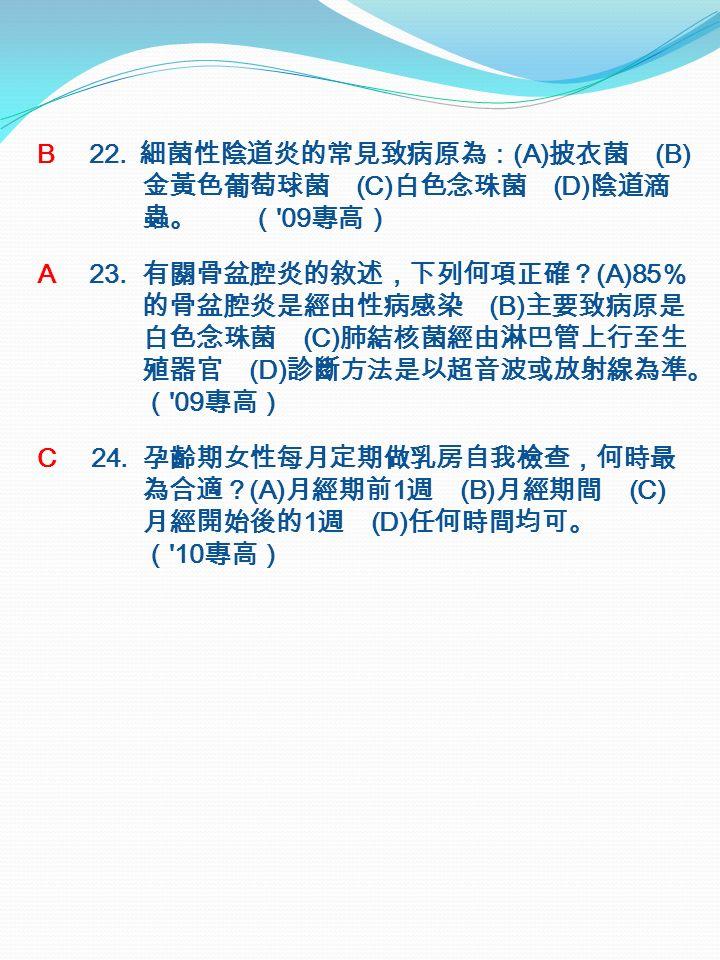B 22. 細菌性陰道炎的常見致病原為: (A) 披衣菌 (B) 金黃色葡萄球菌 (C) 白色念珠菌 (D) 陰道滴 蟲。 ( 09 專高) A 23.