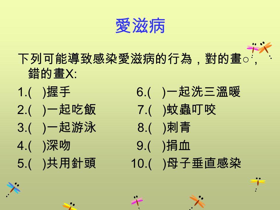 愛滋病 下列可能導致感染愛滋病的行為,對的畫 ○ , 錯的畫 X: 1.( ) 握手 6.( ) 一起洗三溫暖 2.( ) 一起吃飯 7.( ) 蚊蟲叮咬 3.( ) 一起游泳 8.( ) 刺青 4.( ) 深吻 9.( ) 捐血 5.( ) 共用針頭 10.( ) 母子垂直感染