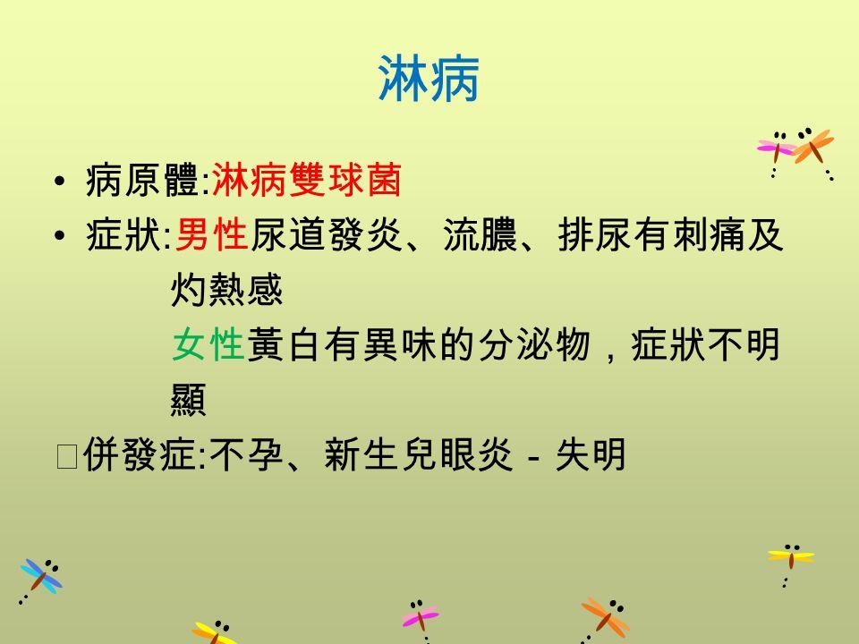 淋病 病原體 : 淋病雙球菌 症狀 : 男性尿道發炎、流膿、排尿有刺痛及 灼熱感 女性黃白有異味的分泌物,症狀不明 顯 ‧併發症 : 不孕、新生兒眼炎-失明