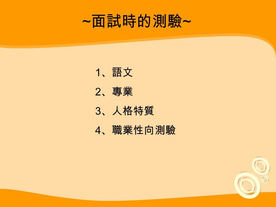~ 面試時的測驗 ~ 1 、語文 2 、專業 3 、人格特質 4 、職業性向測驗