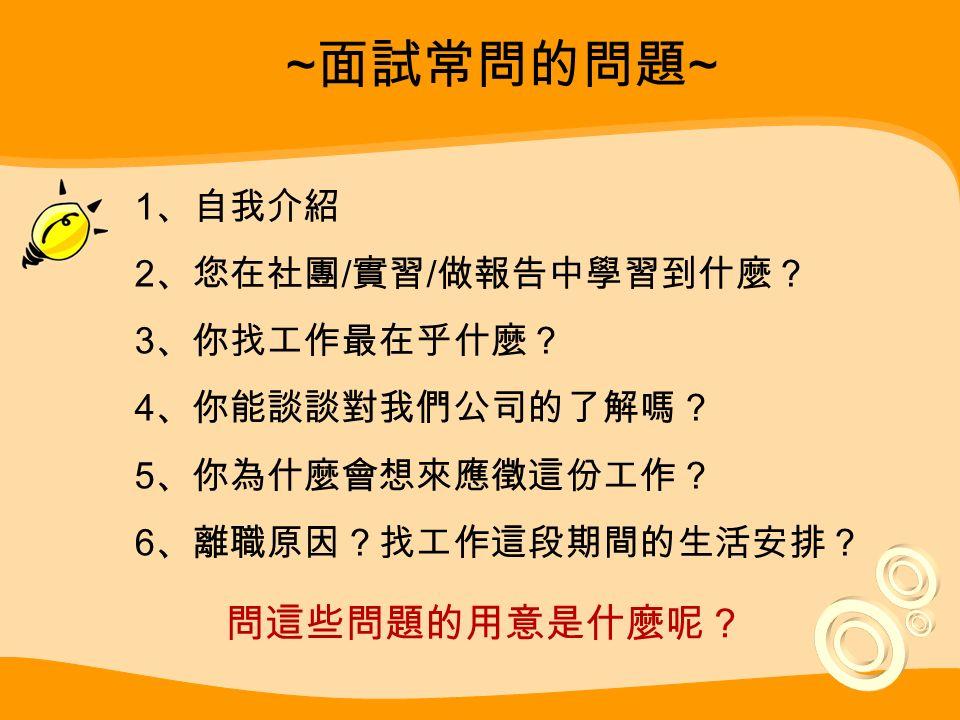 ~ 面試常問的問題 ~ 1 、自我介紹 2 、您在社團 / 實習 / 做報告中學習到什麼? 3 、你找工作最在乎什麼? 4 、你能談談對我們公司的了解嗎? 5 、你為什麼會想來應徵這份工作? 6 、離職原因?找工作這段期間的生活安排? 問這些問題的用意是什麼呢?