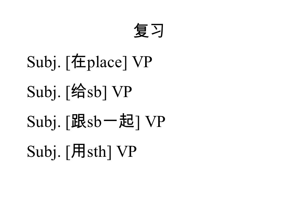 复习 Subj. [ 在 place] VP Subj. [ 给 sb] VP Subj. [ 跟 sb 一起 ] VP Subj. [ 用 sth] VP