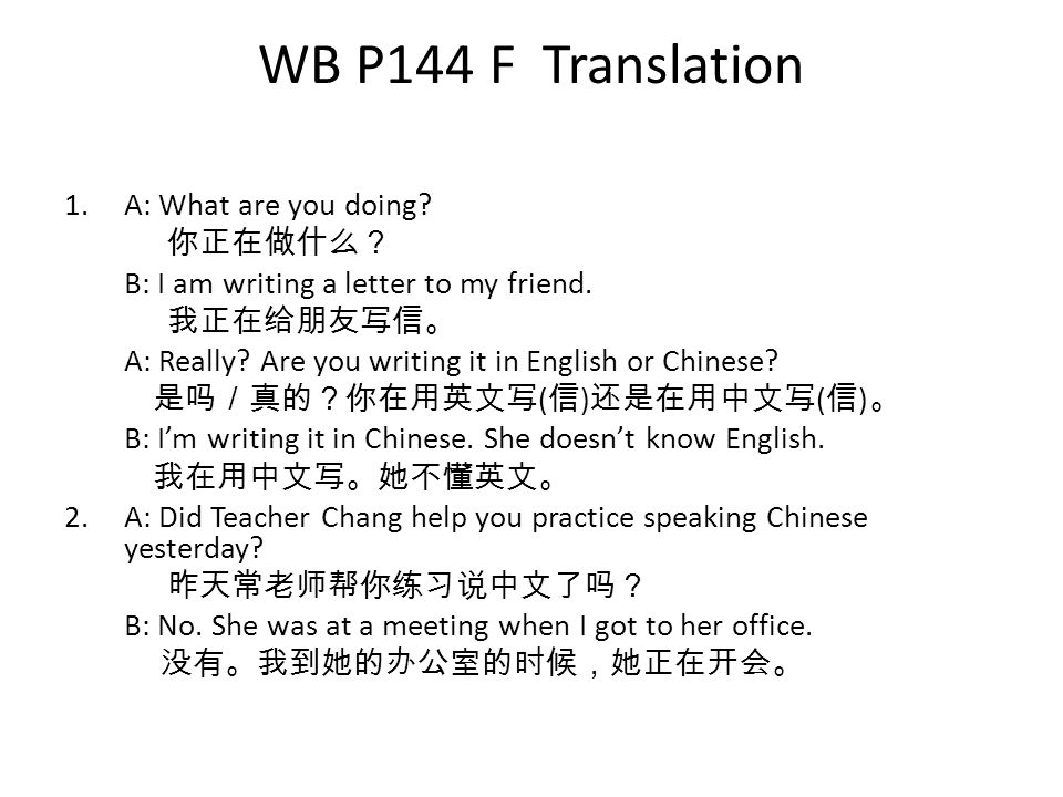 WB P144 F Translation 1.A: What are you doing. 你正在做什么? B: I am writing a letter to my friend.