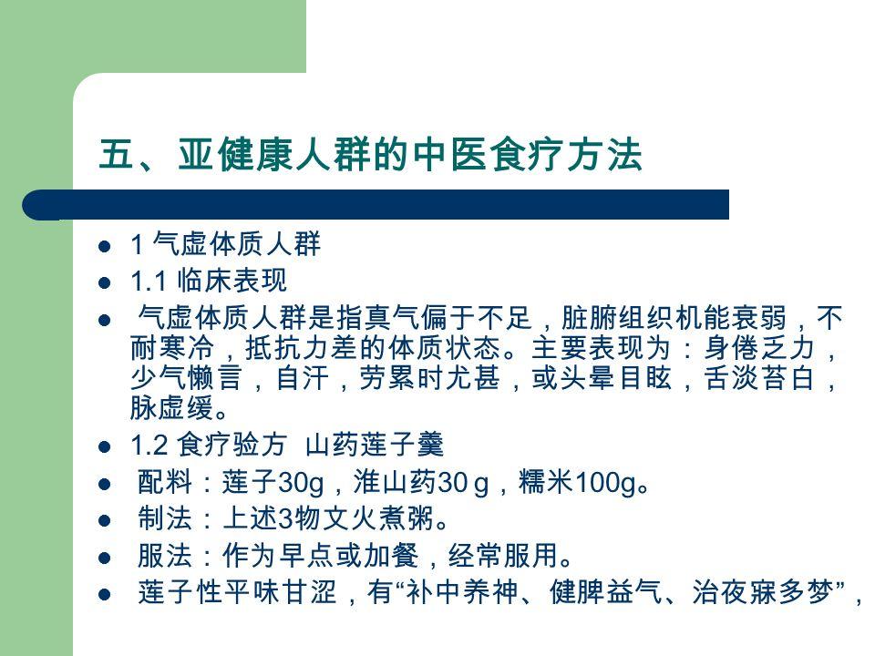 五、亚健康人群的中医食疗方法 1 气虚体质人群 1.1 临床表现 气虚体质人群是指真气偏于不足,脏腑组织机能衰弱,不 耐寒冷,抵抗力差的体质状态。主要表现为:身倦乏力, 少气懒言,自汗,劳累时尤甚,或头晕目眩,舌淡苔白, 脉虚缓。 1.2 食疗验方 山药莲子羹 配料:莲子 30g ,淮山药 30 g ,糯米 100g 。 制法:上述 3 物文火煮粥。 服法:作为早点或加餐,经常服用。 莲子性平味甘涩,有 补中养神、健脾益气、治夜寐多梦 ,