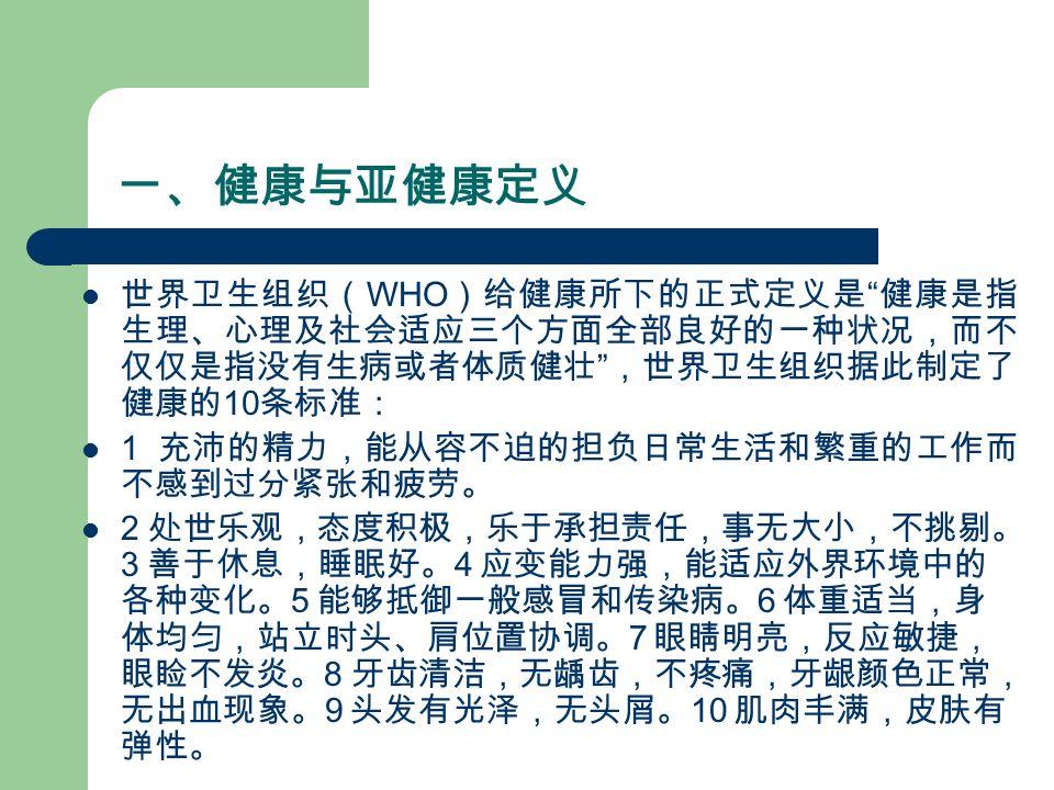 一、健康与亚健康定义 世界卫生组织( WHO )给健康所下的正式定义是 健康是指 生理、心理及社会适应三个方面全部良好的一种状况,而不 仅仅是指没有生病或者体质健壮 ,世界卫生组织据此制定了 健康的 10 条标准: 1 充沛的精力,能从容不迫的担负日常生活和繁重的工作而 不感到过分紧张和疲劳。 2 处世乐观,态度积极,乐于承担责任,事无大小,不挑剔。 3 善于休息,睡眠好。 4 应变能力强,能适应外界环境中的 各种变化。 5 能够抵御一般感冒和传染病。 6 体重适当,身 体均匀,站立时头、肩位置协调。 7 眼睛明亮,反应敏捷, 眼睑不发炎。 8 牙齿清洁,无龋齿,不疼痛,牙龈颜色正常, 无出血现象。 9 头发有光泽,无头屑。 10 肌肉丰满,皮肤有 弹性。