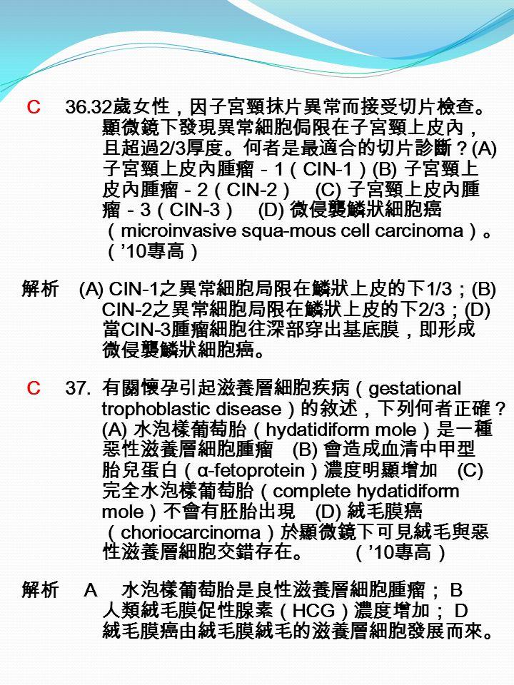C 36.32 歲女性,因子宮頸抹片異常而接受切片檢查。 顯微鏡下發現異常細胞侷限在子宮頸上皮內, 且超過 2/3 厚度。何者是最適合的切片診斷? (A) 子宮頸上皮內腫瘤- 1 ( CIN-1 ) (B) 子宮頸上 皮內腫瘤- 2 ( CIN-2 ) (C) 子宮頸上皮內腫 瘤- 3 ( CIN-3 ) (D) 微侵襲鱗狀細胞癌 ( microinvasive squa-mous cell carcinoma )。 ( '10 專高) 解析 (A) CIN-1 之異常細胞局限在鱗狀上皮的下 1/3 ; (B) CIN-2 之異常細胞局限在鱗狀上皮的下 2/3 ; (D) 當 CIN-3 腫瘤細胞往深部穿出基底膜,即形成 微侵襲鱗狀細胞癌。 C 37.