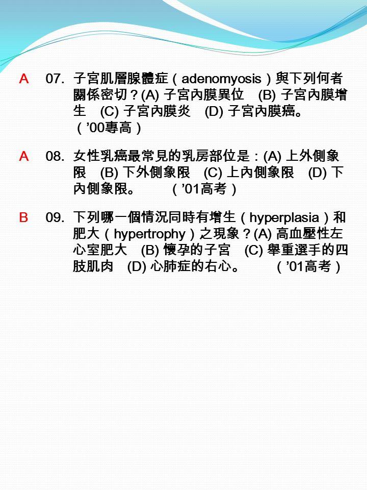 A 07. 子宮肌層腺體症( adenomyosis )與下列何者 關係密切? (A) 子宮內膜異位 (B) 子宮內膜增 生 (C) 子宮內膜炎 (D) 子宮內膜癌。 ( '00 專高) A 08.