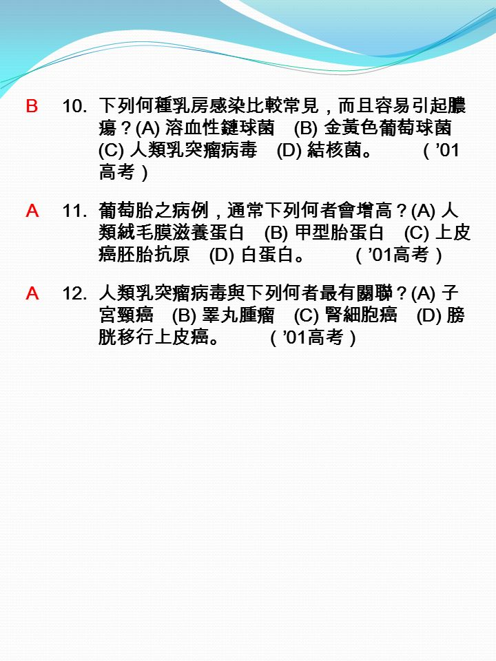 B 10. 下列何種乳房感染比較常見,而且容易引起膿 瘍? (A) 溶血性鏈球菌 (B) 金黃色葡萄球菌 (C) 人類乳突瘤病毒 (D) 結核菌。 ( '01 高考) A 11.