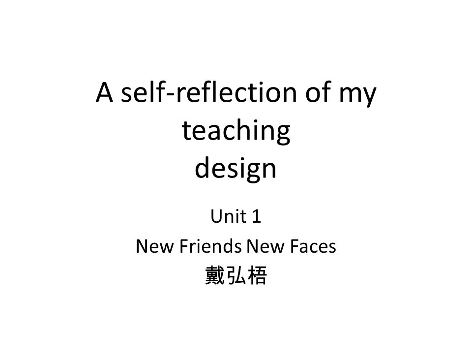 A self-reflection of my teaching design Unit 1 New Friends New Faces 戴弘梧