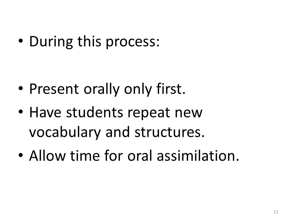 During this process: Present orally only first. Have students repeat new vocabulary and structures.