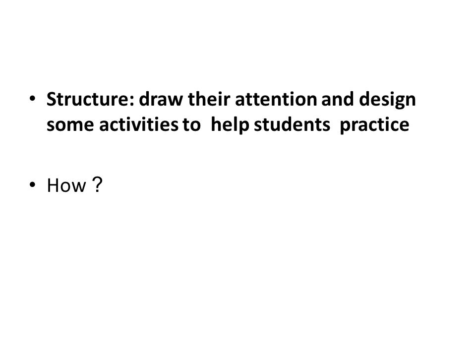 Structure: draw their attention and design some activities to help students practice How ?