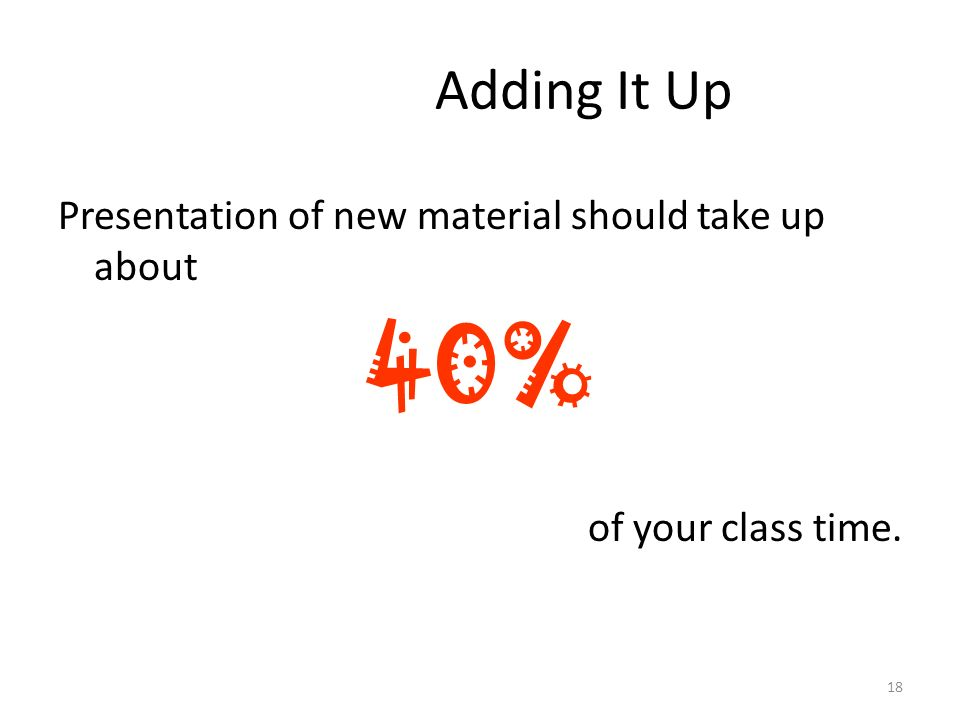 Presentation of new material should take up about 40% of your class time. 18 Adding It Up