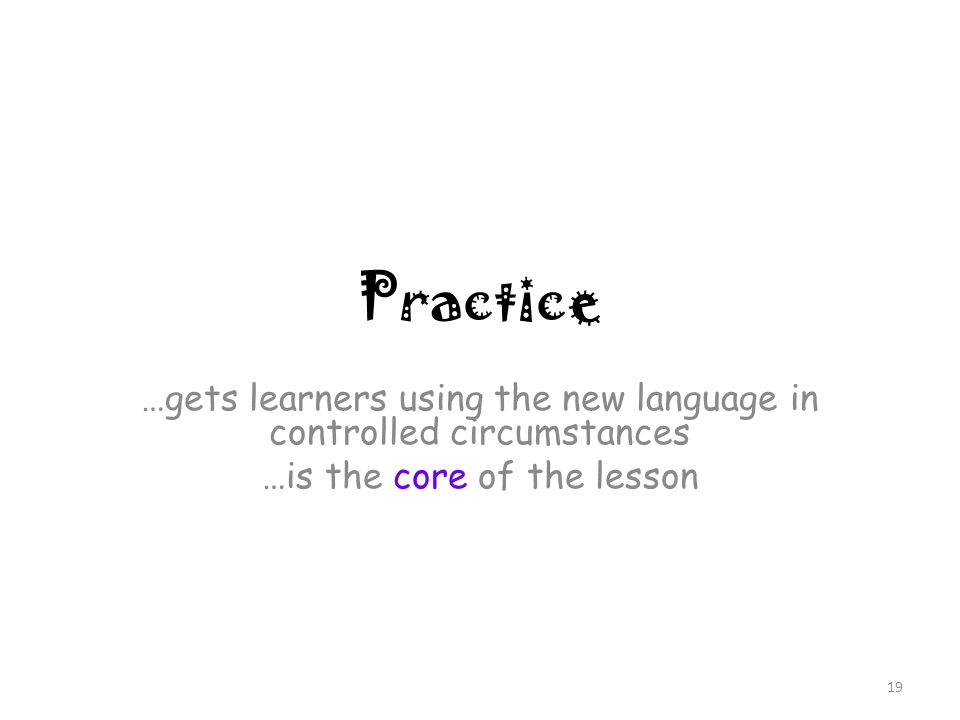 Practice …gets learners using the new language in controlled circumstances …is the core of the lesson 19