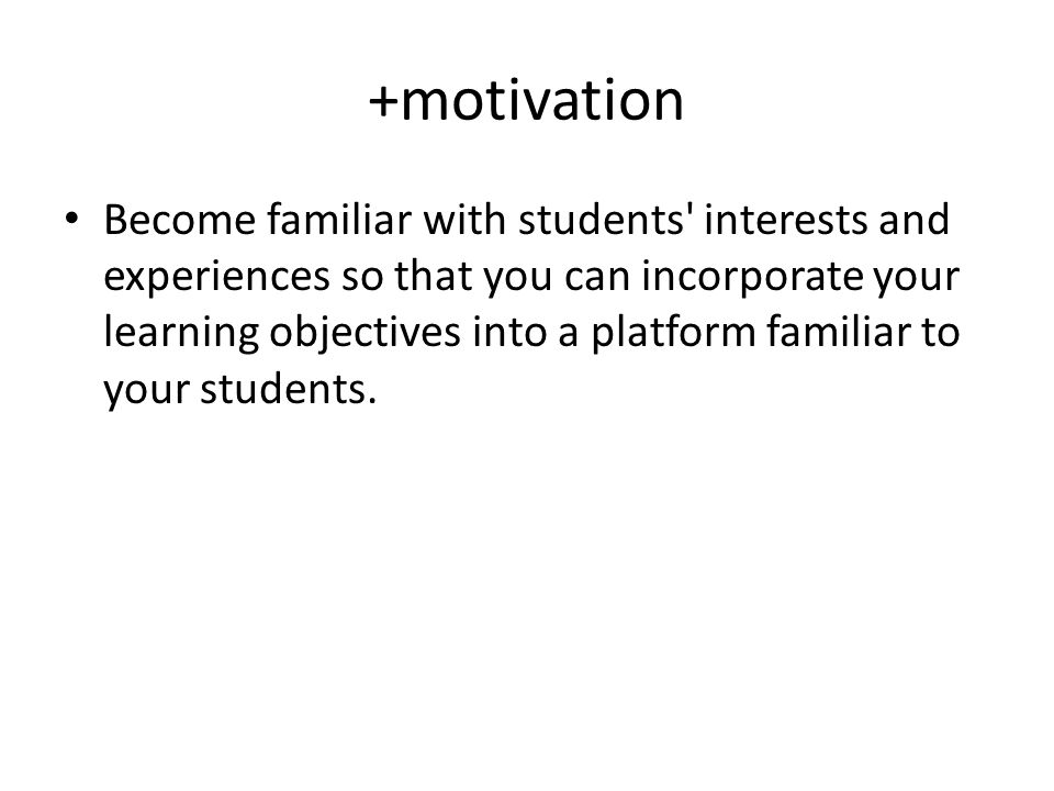 +motivation Become familiar with students interests and experiences so that you can incorporate your learning objectives into a platform familiar to your students.