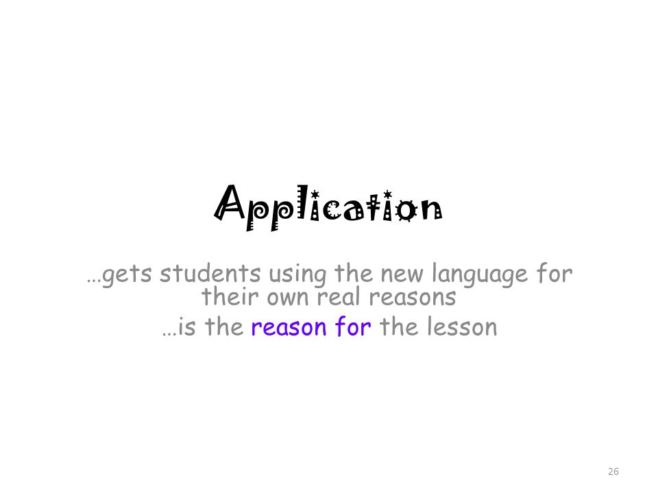 Application …gets students using the new language for their own real reasons …is the reason for the lesson 26