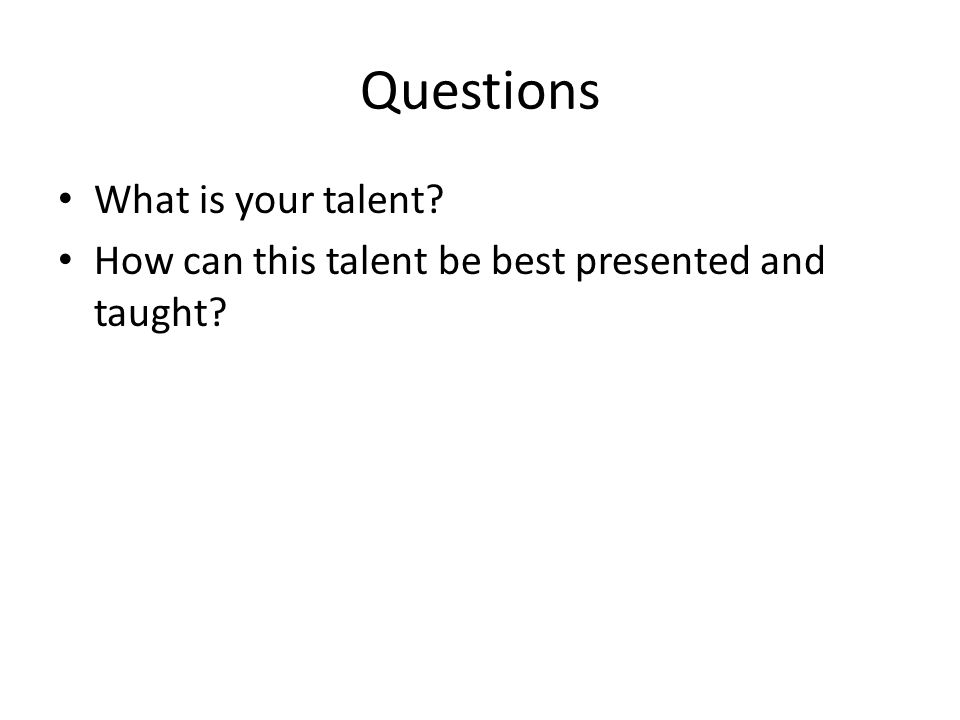 Questions What is your talent How can this talent be best presented and taught