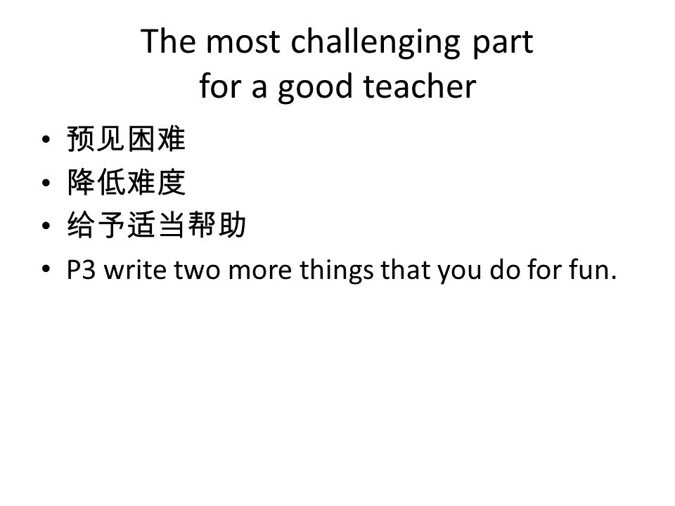 The most challenging part for a good teacher 预见困难 降低难度 给予适当帮助 P3 write two more things that you do for fun.