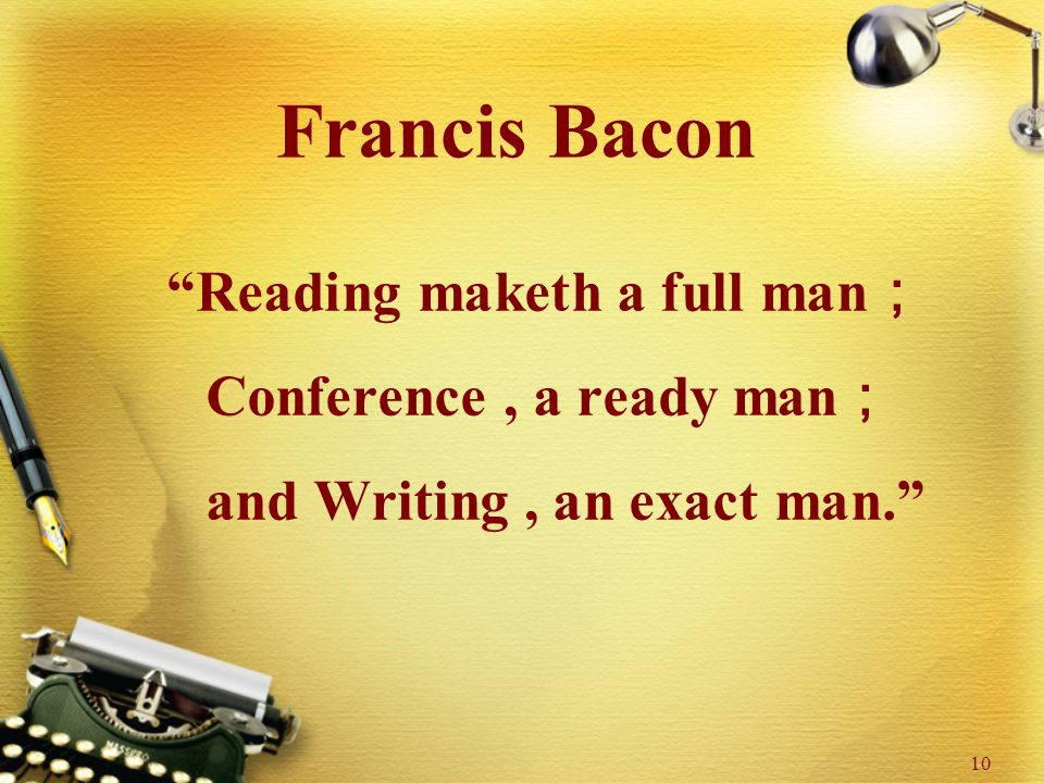 10 Francis Bacon Reading maketh a full man ; Conference, a ready man ; and Writing, an exact man.