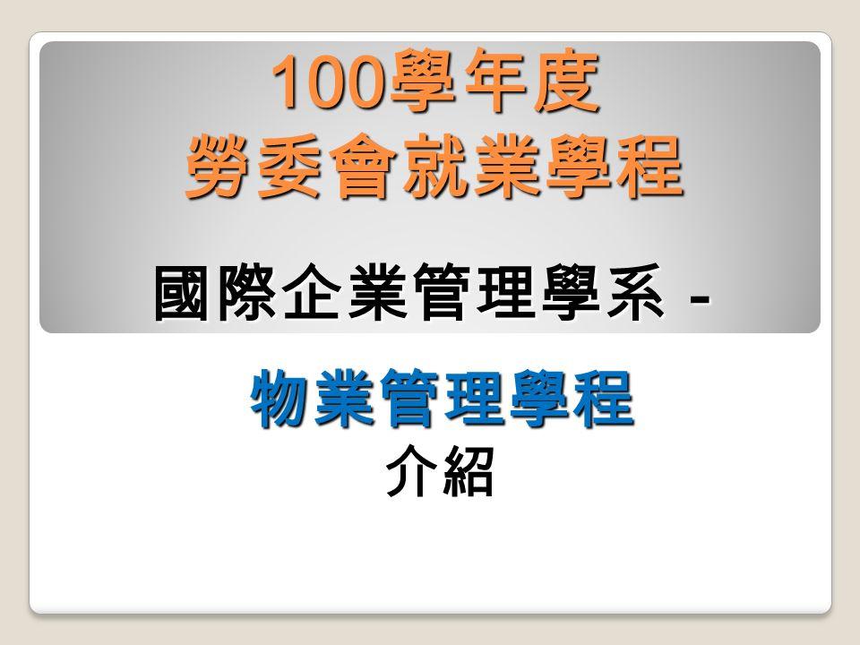 100 學年度 勞委會就業學程 國際企業管理學系-物業管理學程介紹