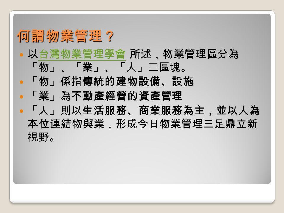 何謂物業管理? 以台灣物業管理學會 所述,物業管理區分為 「物」、「業」、「人」三區塊。台灣物業管理學會 「物」係指傳統的建物設備、設施 「業」為不動產經營的資產管理 「人」則以生活服務、商業服務為主,並以人為 本位連結物與業,形成今日物業管理三足鼎立新 視野。
